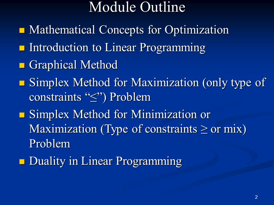 2 Module Outline Mathematical Concepts for Optimization Mathematical Concepts for Optimization Introduction to Linear Programming Introduction to Linear Programming Graphical Method Graphical Method Simplex Method for Maximization (only type of constraints ≤ ) Problem Simplex Method for Maximization (only type of constraints ≤ ) Problem Simplex Method for Minimization or Maximization (Type of constraints ≥ or mix) Problem Simplex Method for Minimization or Maximization (Type of constraints ≥ or mix) Problem Duality in Linear Programming Duality in Linear Programming