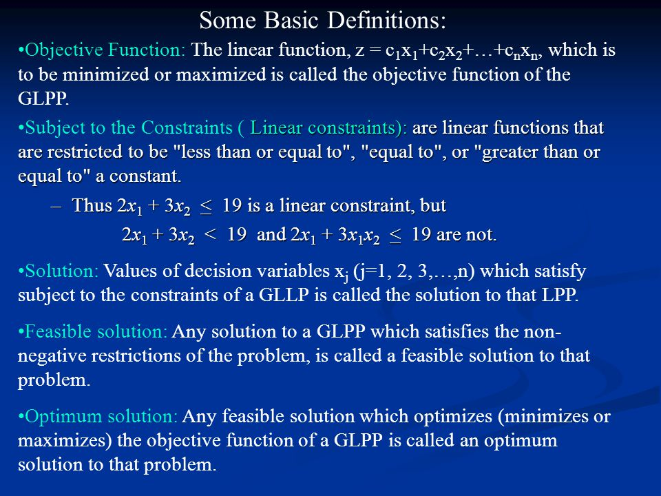 Some Basic Definitions: Objective Function: The linear function, z = c 1 x 1 +c 2 x 2 +…+c n x n, which is to be minimized or maximized is called the objective function of the GLPP.