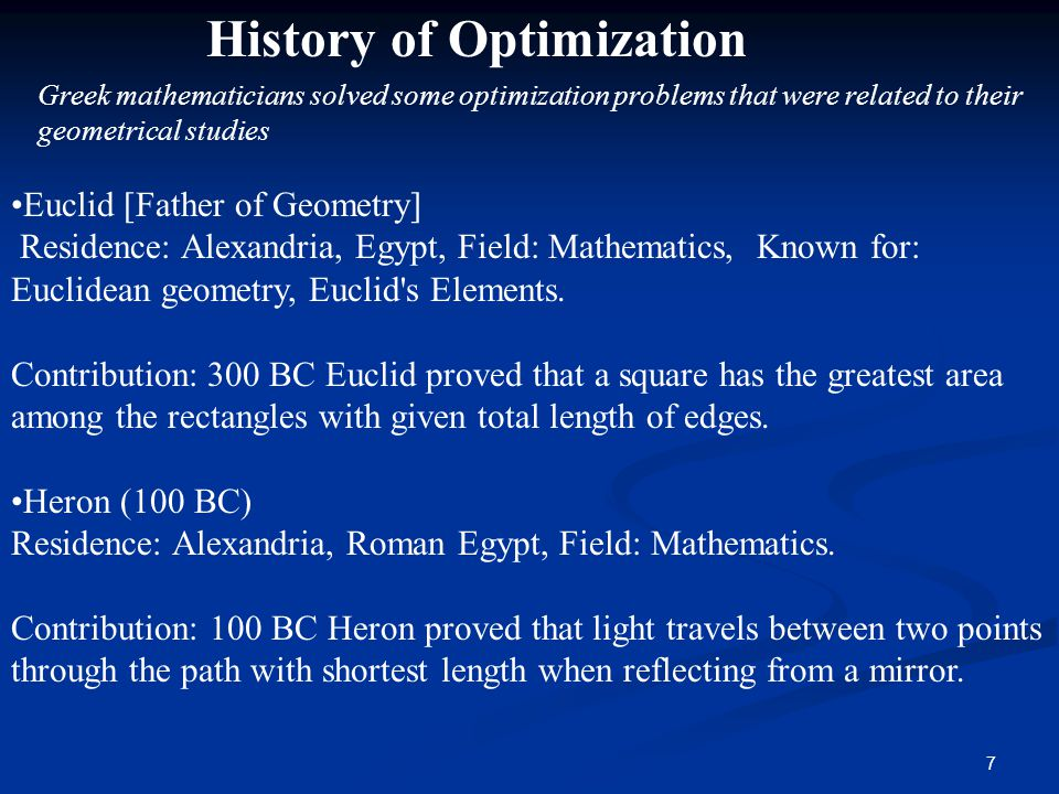 7 History of Optimization Greek mathematicians solved some optimization problems that were related to their geometrical studies Euclid [Father of Geometry] Residence: Alexandria, Egypt, Field: Mathematics, Known for: Euclidean geometry, Euclid s Elements.