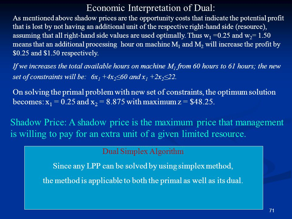 71 Economic Interpretation of Dual: As mentioned above shadow prices are the opportunity costs that indicate the potential profit that is lost by not having an additional unit of the respective right-hand side (resource), assuming that all right-hand side values are used optimally.
