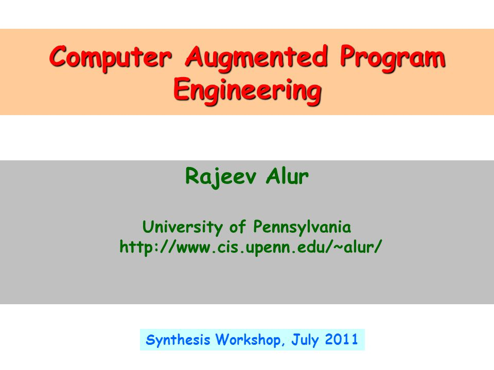 Computer Augmented Program Engineering Rajeev Alur University of Pennsylvania http://www.cis.upenn.edu/~alur/ Synthesis Workshop, July 2011