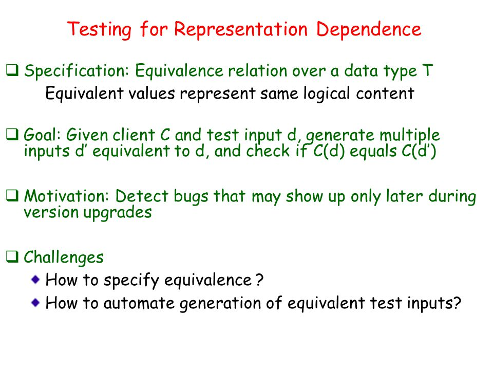Testing for Representation Dependence  Specification: Equivalence relation over a data type T Equivalent values represent same logical content  Goal: Given client C and test input d, generate multiple inputs d' equivalent to d, and check if C(d) equals C(d')  Motivation: Detect bugs that may show up only later during version upgrades  Challenges How to specify equivalence .
