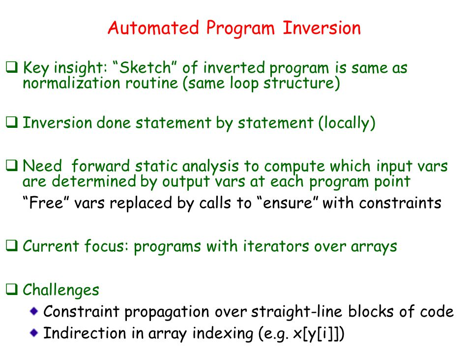 Automated Program Inversion  Key insight: Sketch of inverted program is same as normalization routine (same loop structure)  Inversion done statement by statement (locally)  Need forward static analysis to compute which input vars are determined by output vars at each program point Free vars replaced by calls to ensure with constraints  Current focus: programs with iterators over arrays  Challenges Constraint propagation over straight-line blocks of code Indirection in array indexing (e.g.