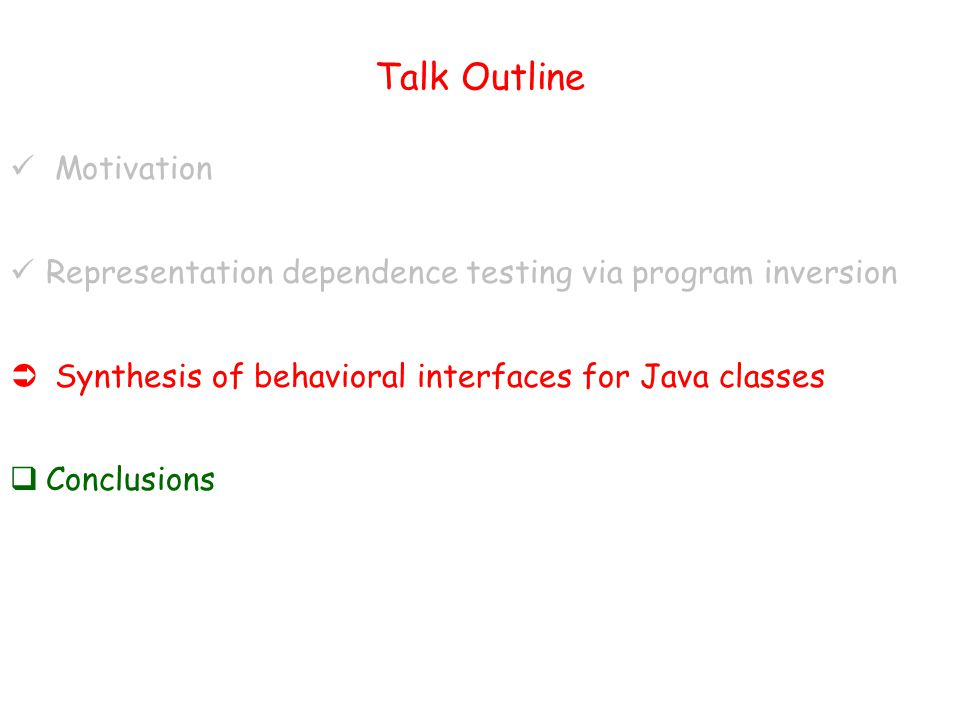 Talk Outline Motivation Representation dependence testing via program inversion  Synthesis of behavioral interfaces for Java classes  Conclusions