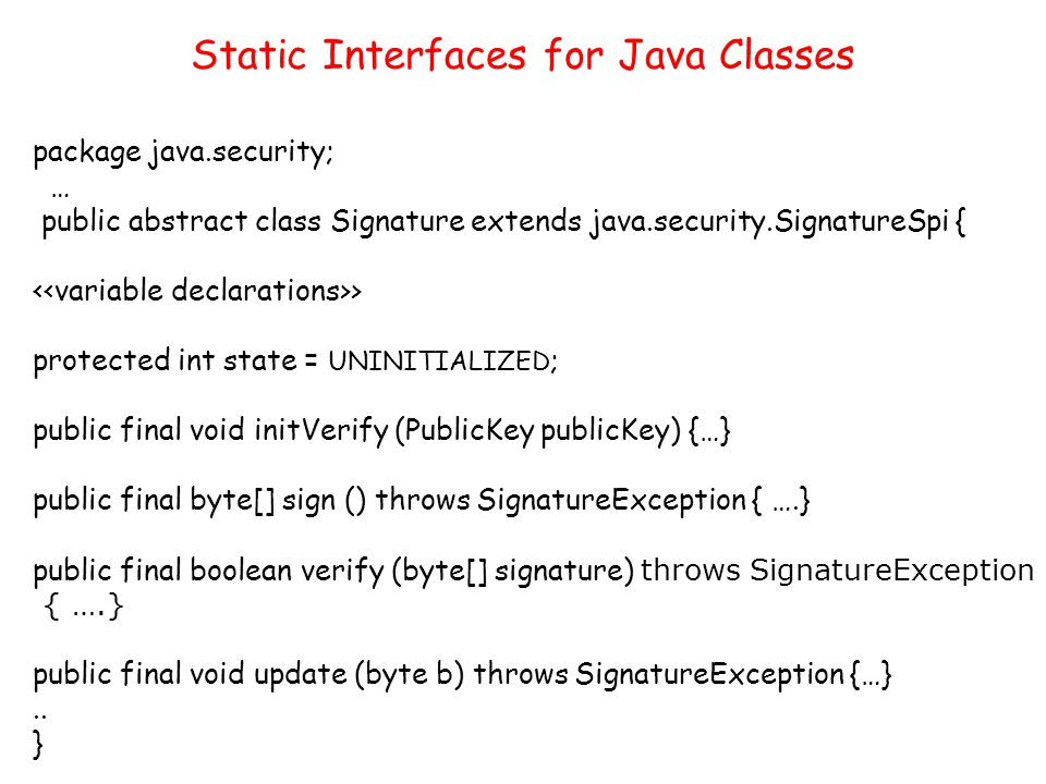 package java.security; … public abstract class Signature extends java.security.SignatureSpi { > protected int state = UNINITIALIZED ; public final void initVerify (PublicKey publicKey) {…} public final byte[] sign () throws SignatureException { ….} public final boolean verify (byte[] signature) throws SignatureException { ….} public final void update (byte b) throws SignatureException {…}..