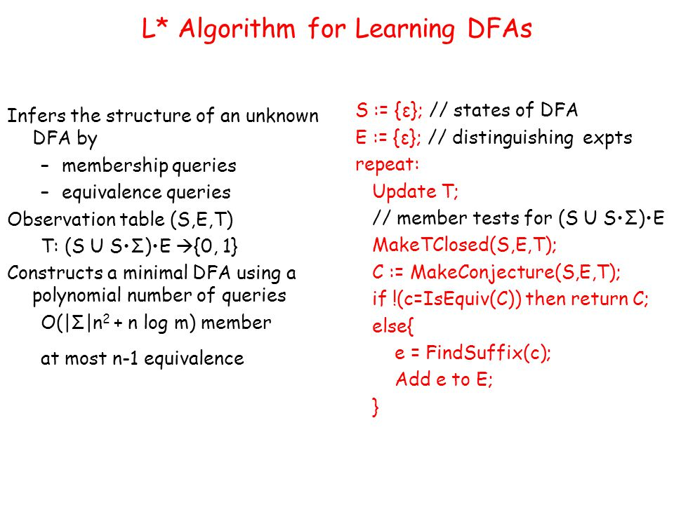 L* Algorithm for Learning DFAs Infers the structure of an unknown DFA by –membership queries –equivalence queries Observation table (S,E,T) T: (S U SΣ)E  {0, 1} Constructs a minimal DFA using a polynomial number of queries O(|Σ|n 2 + n log m) member at most n-1 equivalence S := {ε}; // states of DFA E := {ε}; // distinguishing expts repeat: Update T; // member tests for (S U SΣ)E MakeTClosed(S,E,T); C := MakeConjecture(S,E,T); if !(c=IsEquiv(C)) then return C; else{ e = FindSuffix(c); Add e to E; }