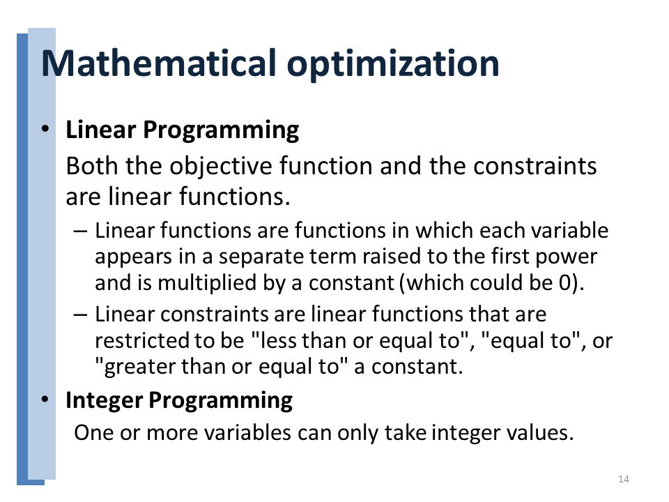 Mathematical optimization Linear Programming Both the objective function and the constraints are linear functions.