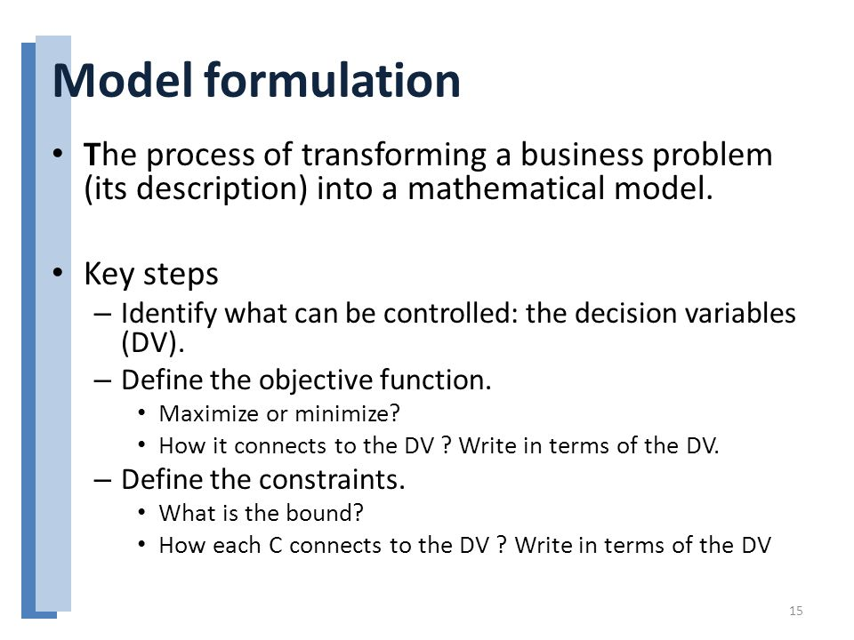 Model formulation The process of transforming a business problem (its description) into a mathematical model.