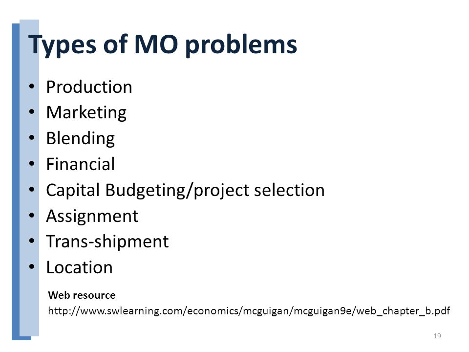 Types of MO problems Production Marketing Blending Financial Capital Budgeting/project selection Assignment Trans-shipment Location 19 http://www.swlearning.com/economics/mcguigan/mcguigan9e/web_chapter_b.pdf Web resource
