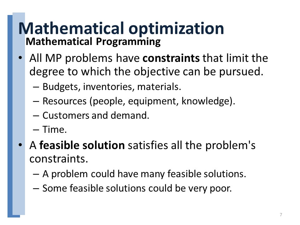 Mathematical optimization All MP problems have constraints that limit the degree to which the objective can be pursued.