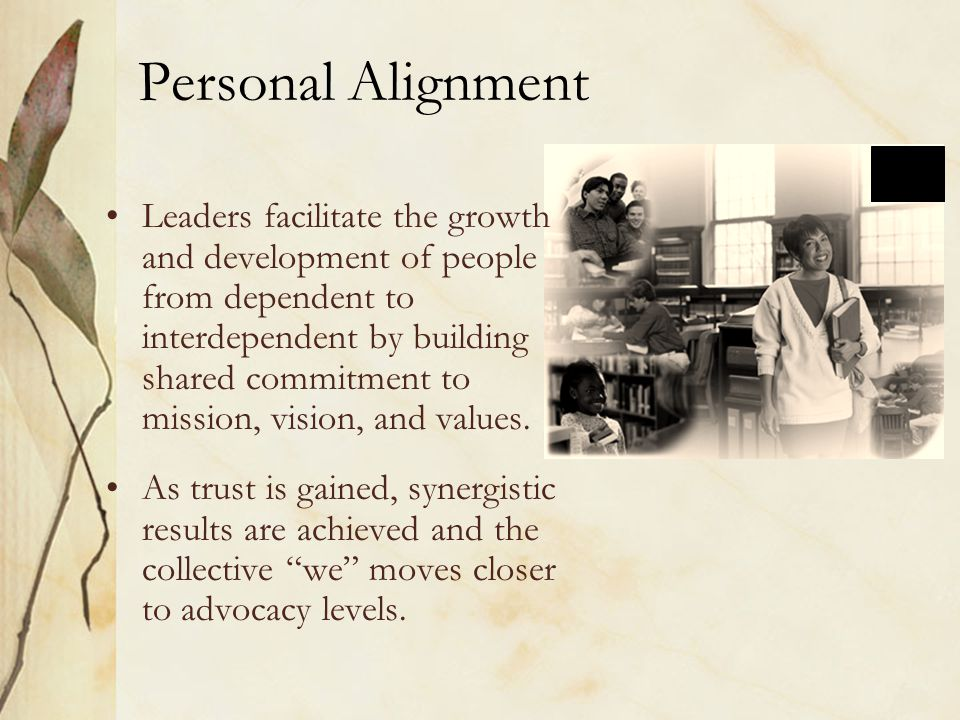 Personal Alignment Leaders facilitate the growth and development of people from dependent to interdependent by building shared commitment to mission, vision, and values.