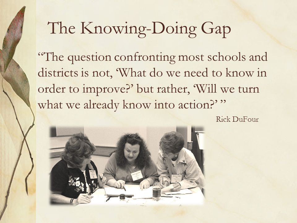 The Knowing-Doing Gap The question confronting most schools and districts is not, 'What do we need to know in order to improve ' but rather, 'Will we turn what we already know into action ' Rick DuFour