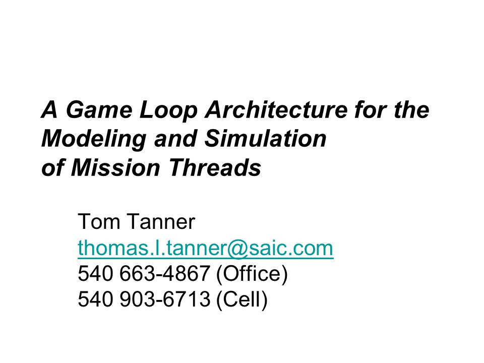 A Game Loop Architecture for the Modeling and Simulation of Mission Threads Tom Tanner thomas.l.tanner@saic.com 540 663-4867 (Office) 540 903-6713 (Cell) thomas.l.tanner@saic.com