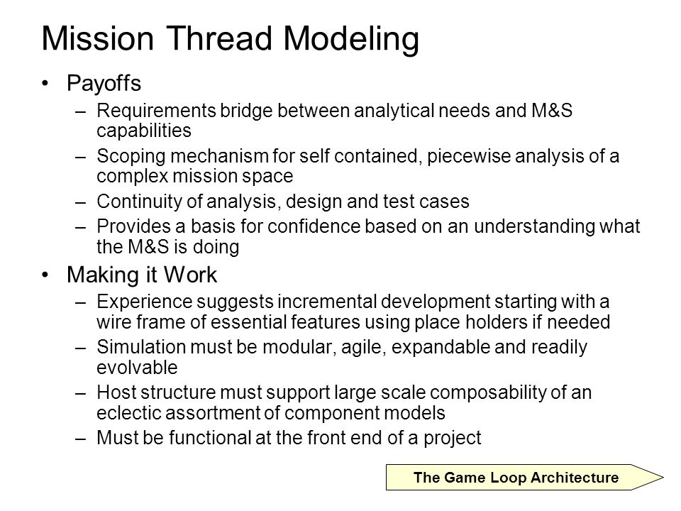 Mission Thread Modeling Payoffs –Requirements bridge between analytical needs and M&S capabilities –Scoping mechanism for self contained, piecewise analysis of a complex mission space –Continuity of analysis, design and test cases –Provides a basis for confidence based on an understanding what the M&S is doing Making it Work –Experience suggests incremental development starting with a wire frame of essential features using place holders if needed –Simulation must be modular, agile, expandable and readily evolvable –Host structure must support large scale composability of an eclectic assortment of component models –Must be functional at the front end of a project The Game Loop Architecture