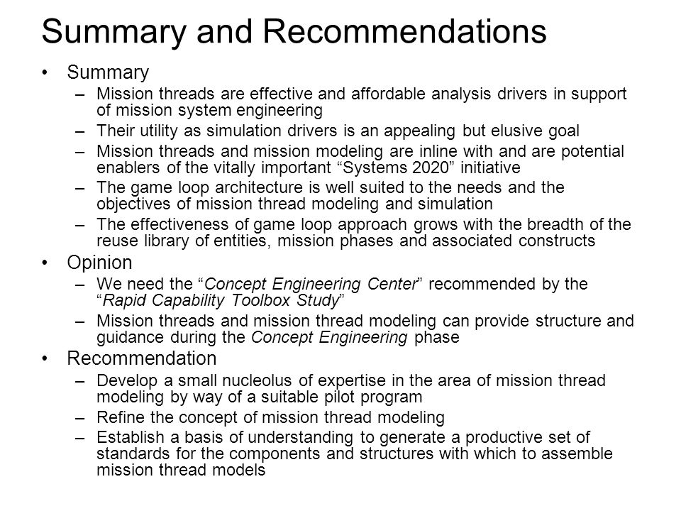 Summary and Recommendations Summary –Mission threads are effective and affordable analysis drivers in support of mission system engineering –Their utility as simulation drivers is an appealing but elusive goal –Mission threads and mission modeling are inline with and are potential enablers of the vitally important Systems 2020 initiative –The game loop architecture is well suited to the needs and the objectives of mission thread modeling and simulation –The effectiveness of game loop approach grows with the breadth of the reuse library of entities, mission phases and associated constructs Opinion –We need the Concept Engineering Center recommended by the Rapid Capability Toolbox Study –Mission threads and mission thread modeling can provide structure and guidance during the Concept Engineering phase Recommendation –Develop a small nucleolus of expertise in the area of mission thread modeling by way of a suitable pilot program –Refine the concept of mission thread modeling –Establish a basis of understanding to generate a productive set of standards for the components and structures with which to assemble mission thread models