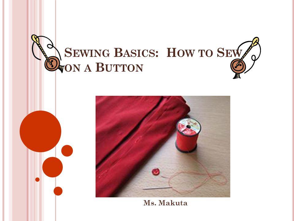 S EWING B ASICS : H OW TO S EW ON A B UTTON Ms. Makuta