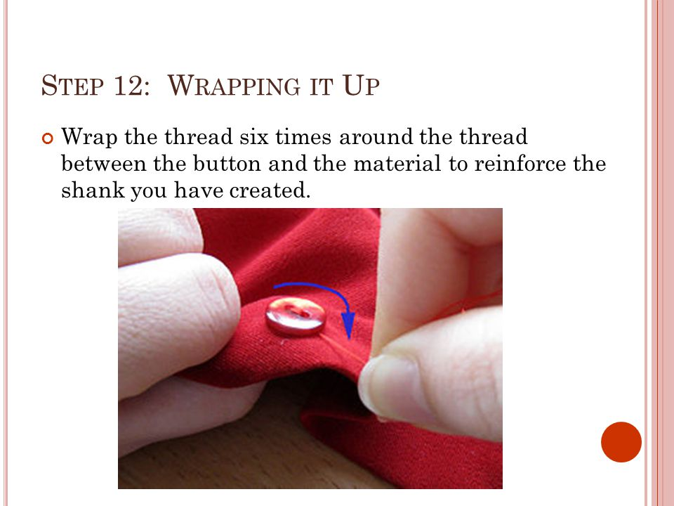 S TEP 12: W RAPPING IT U P Wrap the thread six times around the thread between the button and the material to reinforce the shank you have created.
