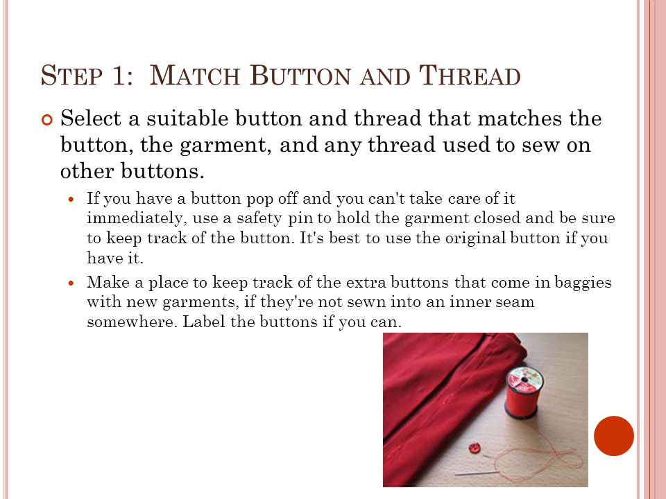 S TEP 1: M ATCH B UTTON AND T HREAD Select a suitable button and thread that matches the button, the garment, and any thread used to sew on other buttons.