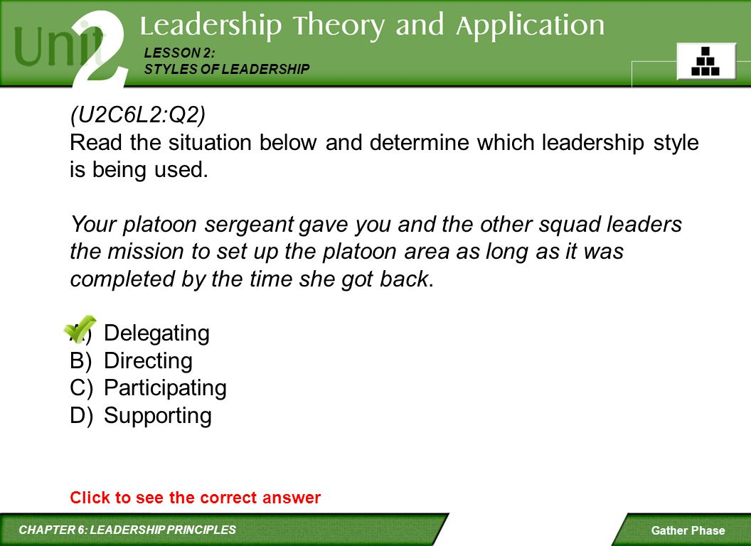 CHAPTER 6: LEADERSHIP PRINCIPLES LESSON 2: STYLES OF LEADERSHIP Gather Phase Click to see the correct answer (U2C6L2:Q2) Read the situation below and