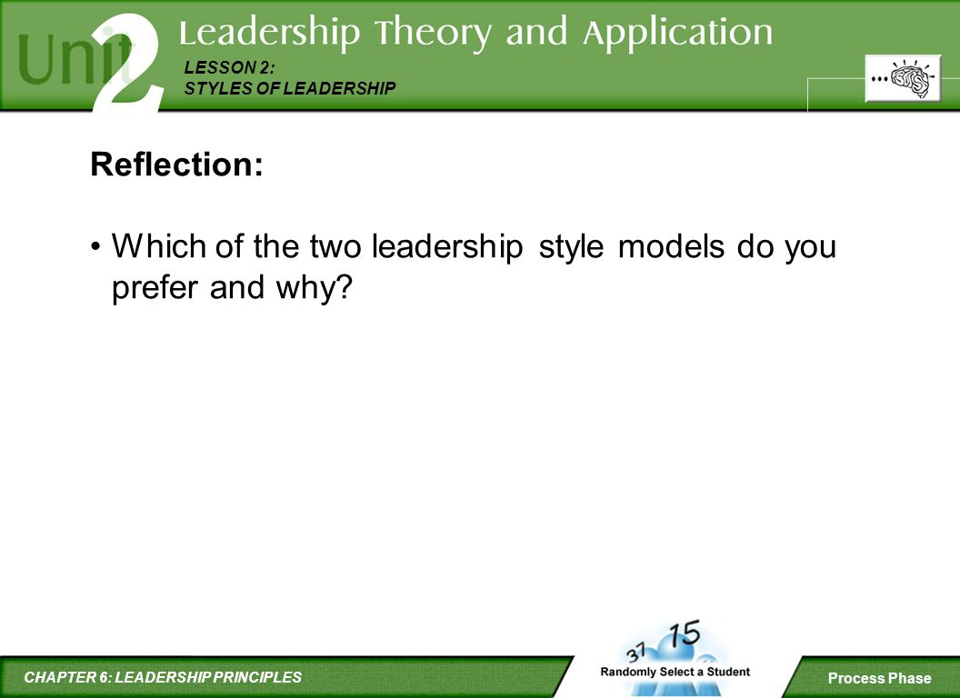 CHAPTER 6: LEADERSHIP PRINCIPLES LESSON 2: STYLES OF LEADERSHIP Process Phase Reflection: Which of the two leadership style models do you prefer and w