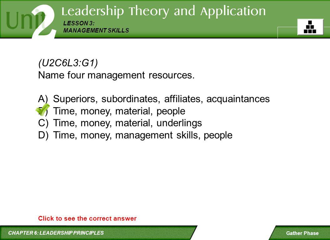CHAPTER 6: LEADERSHIP PRINCIPLES LESSON 3: MANAGEMENT SKILLS Gather Phase (U2C6L3:G1) Name four management resources. A)Superiors, subordinates, affil
