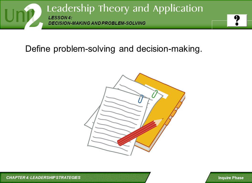 CHAPTER 4: LEADERSHIP STRATEGIES LESSON 4: DECISION-MAKING AND PROBLEM-SOLVING Inquire Phase Define problem-solving and decision-making.
