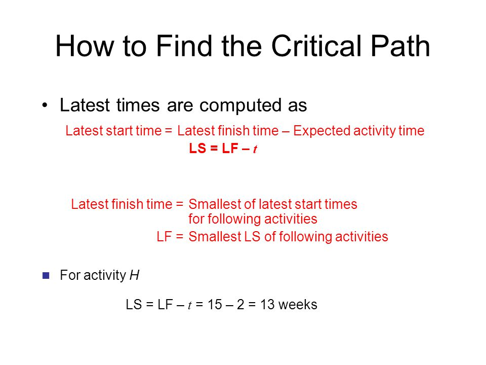 How to Find the Critical Path Latest times are computed as Latest start time =Latest finish time – Expected activity time LS = LF – t Latest finish time =Smallest of latest start times for following activities LF =Smallest LS of following activities For activity H LS = LF – t = 15 – 2 = 13 weeks
