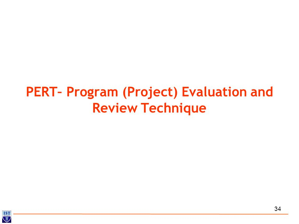34 PERT– Program (Project) Evaluation and Review Technique
