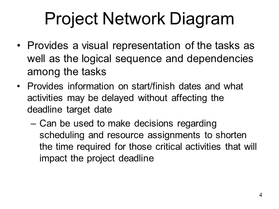 Project Network Diagram Provides a visual representation of the tasks as well as the logical sequence and dependencies among the tasks Provides information on start/finish dates and what activities may be delayed without affecting the deadline target date –Can be used to make decisions regarding scheduling and resource assignments to shorten the time required for those critical activities that will impact the project deadline 4
