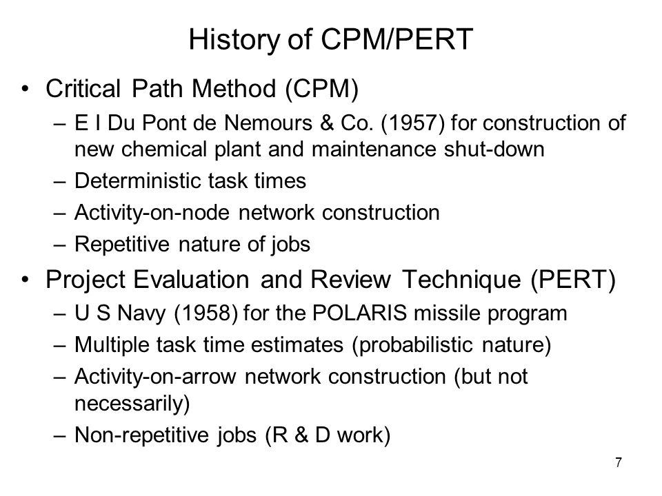 7 History of CPM/PERT Critical Path Method (CPM) –E I Du Pont de Nemours & Co.