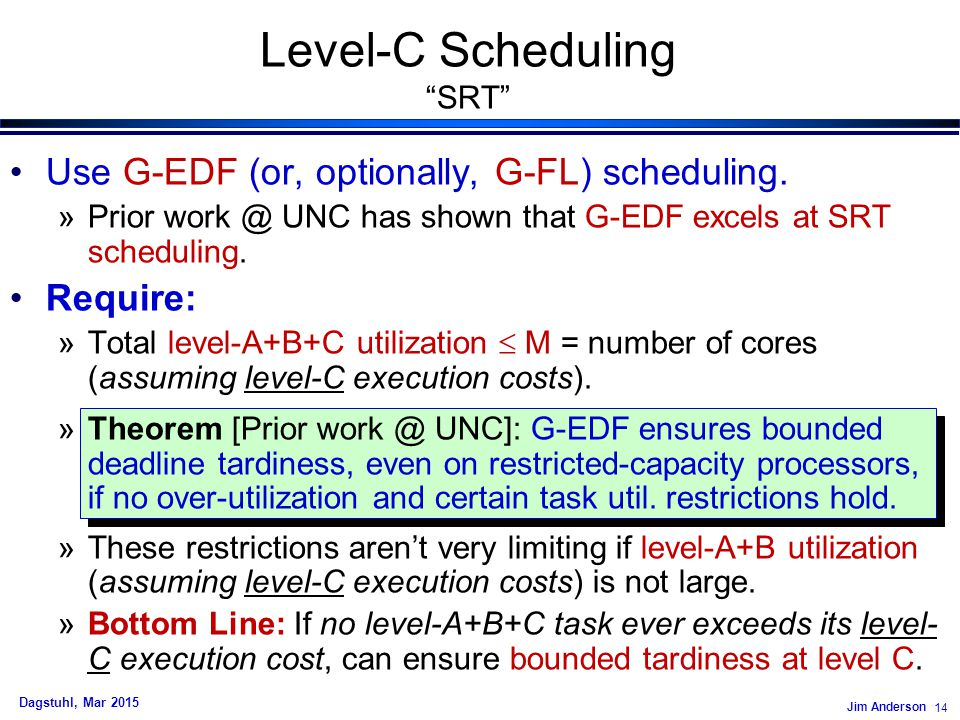 Jim Anderson 14 Dagstuhl, Mar 2015 Level-C Scheduling SRT Use G-EDF (or, optionally, G-FL) scheduling.
