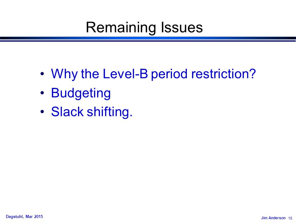 Jim Anderson 18 Dagstuhl, Mar 2015 Remaining Issues Why the Level-B period restriction? Budgeting Slack shifting.