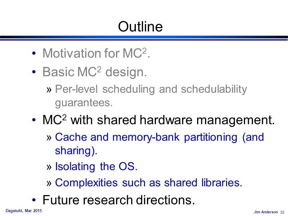 Jim Anderson 32 Dagstuhl, Mar 2015 Outline Motivation for MC 2.