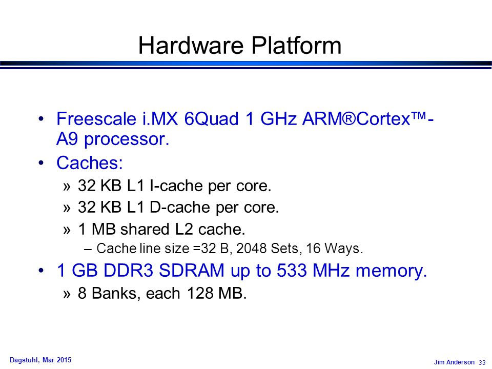 Jim Anderson 33 Dagstuhl, Mar 2015 Hardware Platform Freescale i.MX 6Quad 1 GHz ARM®Cortex™- A9 processor.