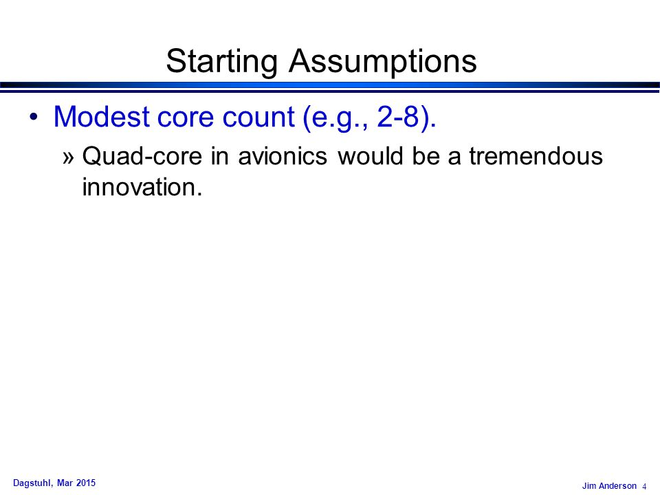 Jim Anderson 4 Dagstuhl, Mar 2015 Starting Assumptions Modest core count (e.g., 2-8). »Quad-core in avionics would be a tremendous innovation.