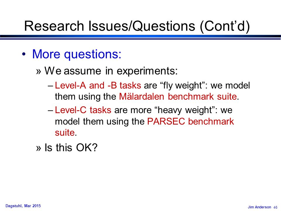 Jim Anderson 46 Dagstuhl, Mar 2015 Research Issues/Questions (Cont'd) More questions: »We assume in experiments: –Level-A and -B tasks are fly weight : we model them using the Mälardalen benchmark suite.