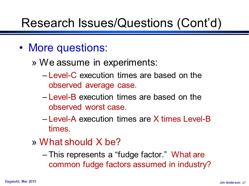 Jim Anderson 47 Dagstuhl, Mar 2015 Research Issues/Questions (Cont'd) More questions: »We assume in experiments: –Level-C execution times are based on the observed average case.