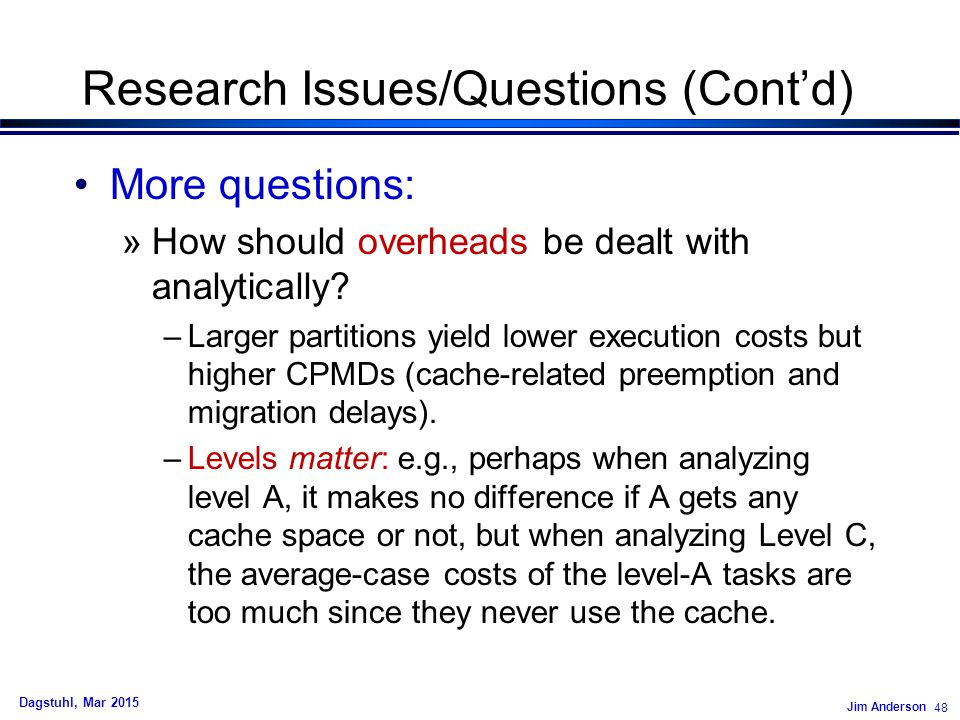 Jim Anderson 48 Dagstuhl, Mar 2015 Research Issues/Questions (Cont'd) More questions: »How should overheads be dealt with analytically.