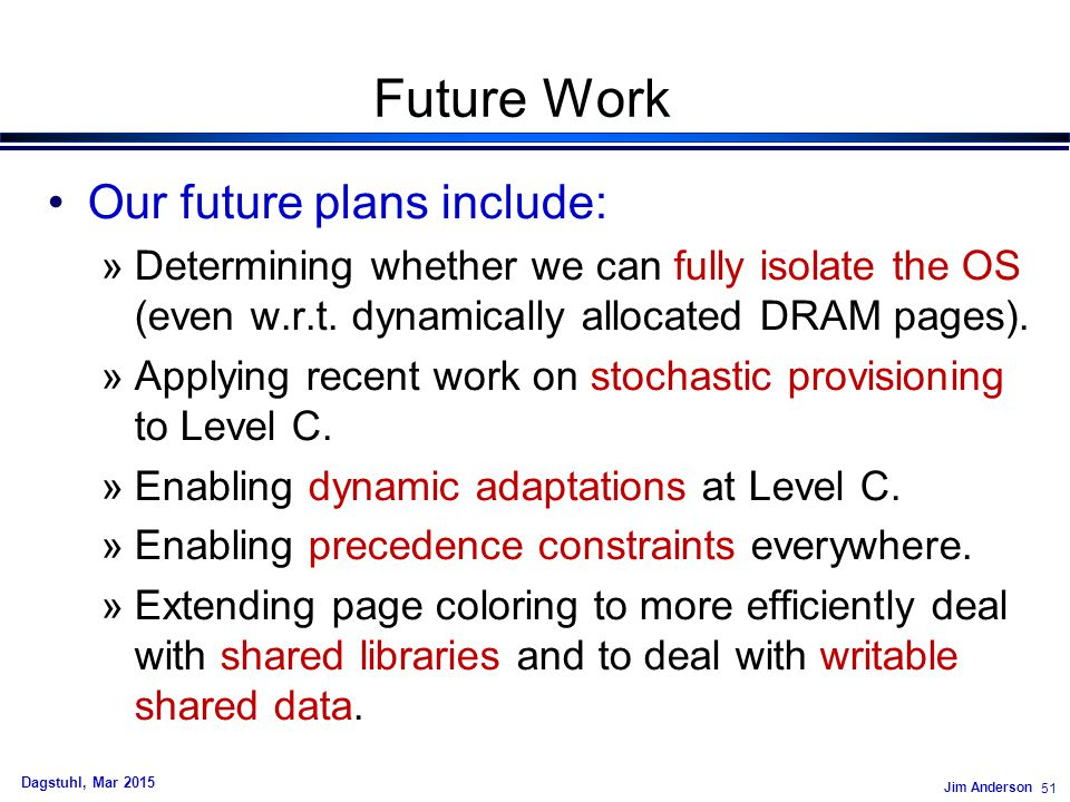 Jim Anderson 51 Dagstuhl, Mar 2015 Future Work Our future plans include: »Determining whether we can fully isolate the OS (even w.r.t. dynamically all