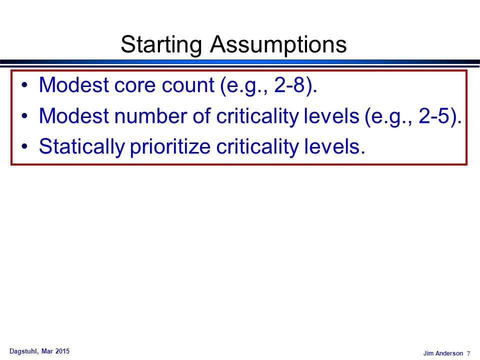 Jim Anderson 7 Dagstuhl, Mar 2015 Starting Assumptions Modest core count (e.g., 2-8). Modest number of criticality levels (e.g., 2-5). Statically prio