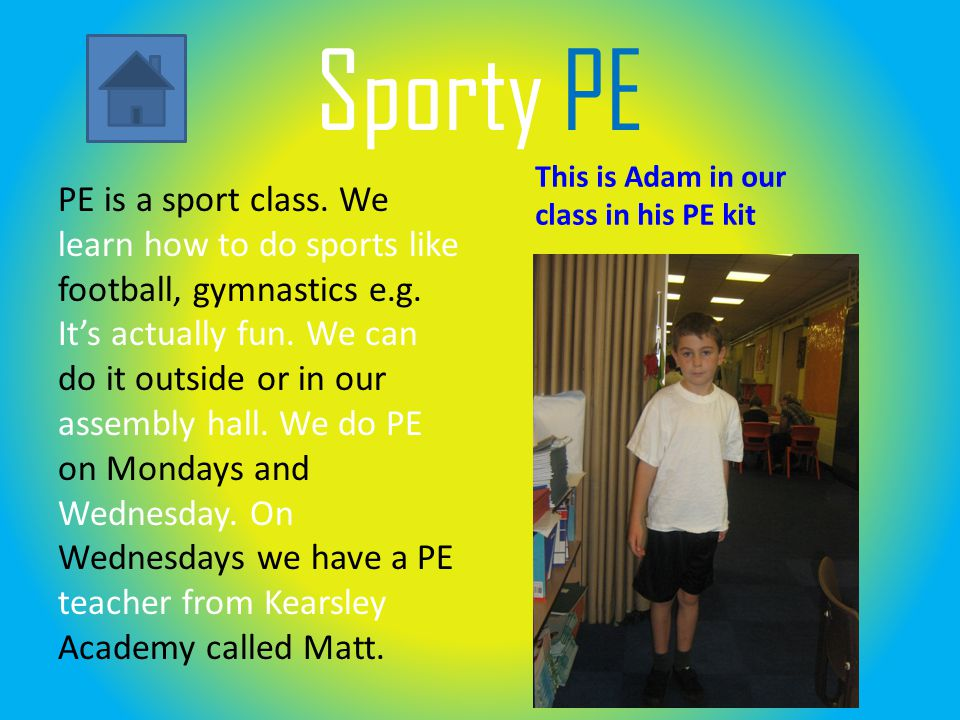 Sporty PE PE is a sport class. We learn how to do sports like football, gymnastics e.g.