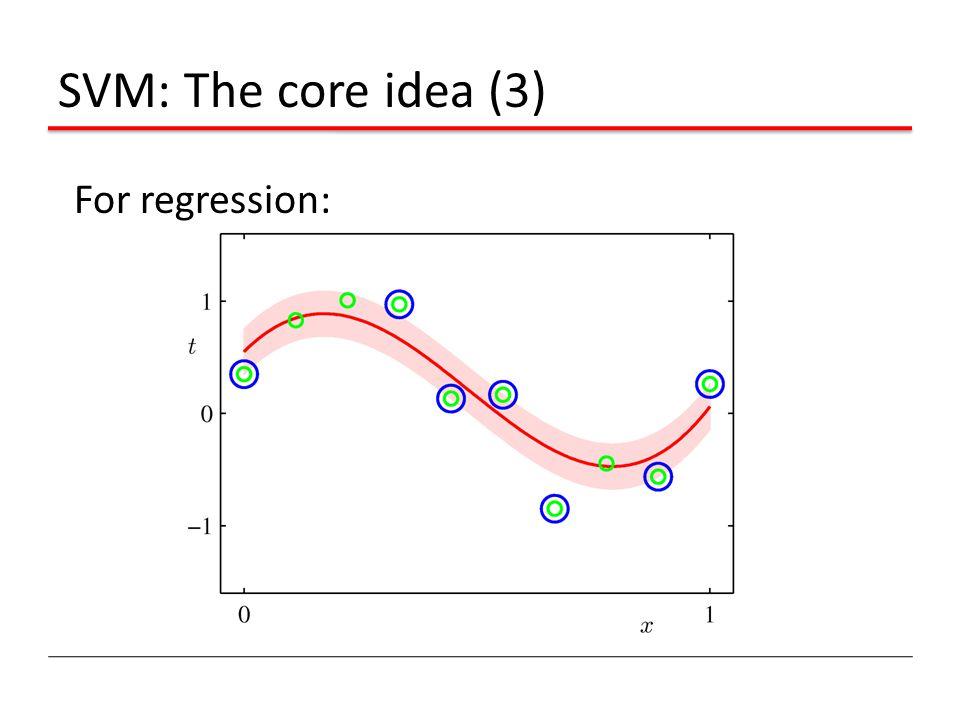 SVM: The core idea (3) For regression: