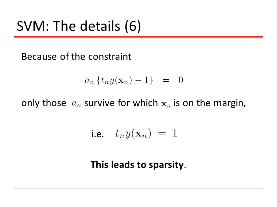 SVM: The details (6) Because of the constraint only those survive for which is on the margin, i.e. This leads to sparsity.
