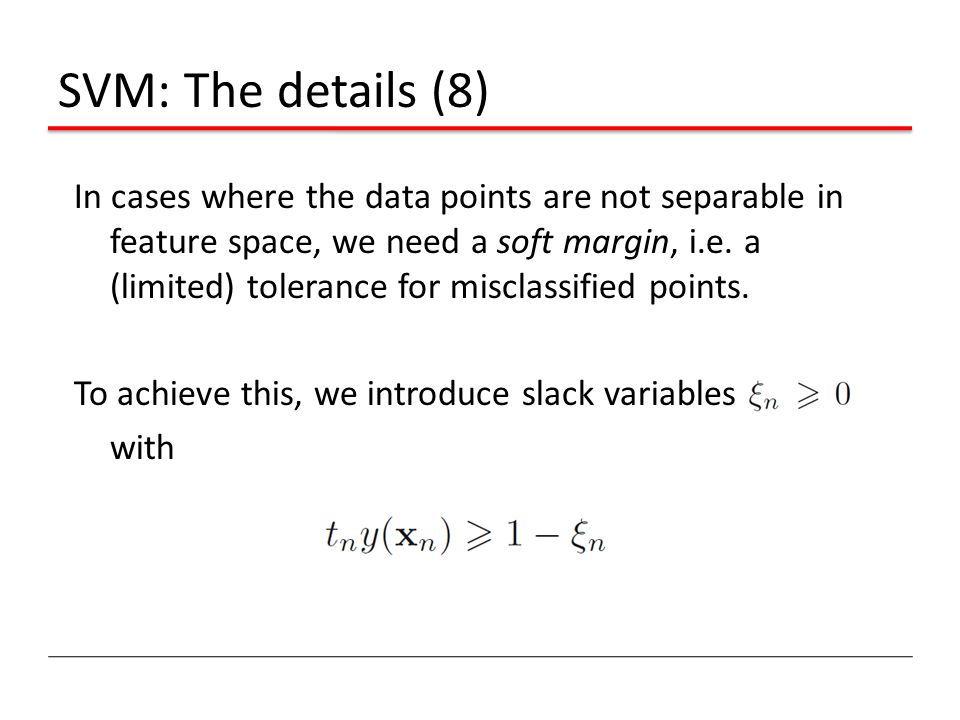 SVM: The details (8) In cases where the data points are not separable in feature space, we need a soft margin, i.e. a (limited) tolerance for misclass