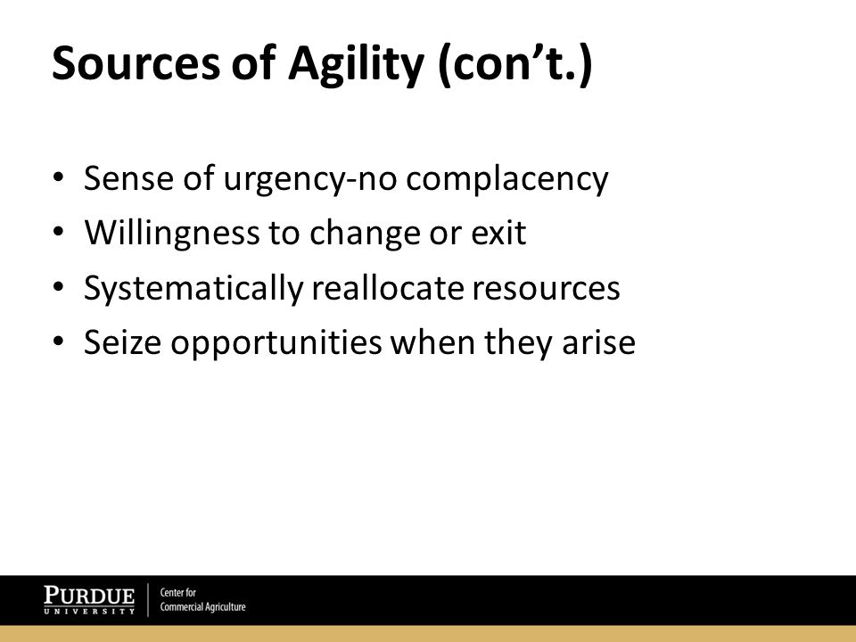Sources of Agility (con't.) Sense of urgency-no complacency Willingness to change or exit Systematically reallocate resources Seize opportunities when