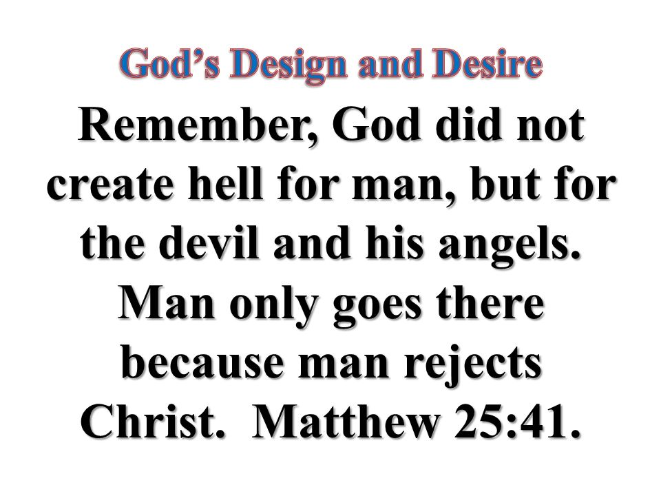 Remember, God did not create hell for man, but for the devil and his angels.