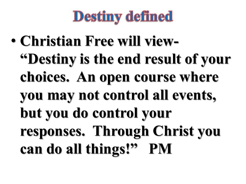 Christian Free will view- Destiny is the end result of your choices.
