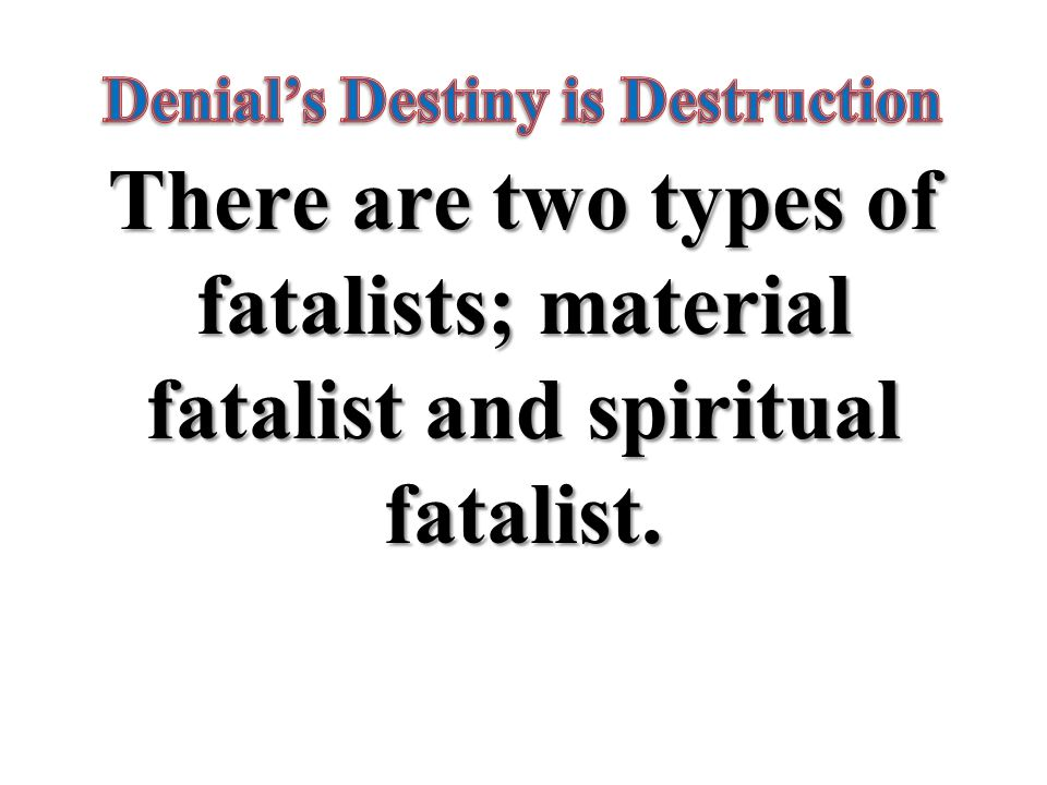 There are two types of fatalists; material fatalist and spiritual fatalist.