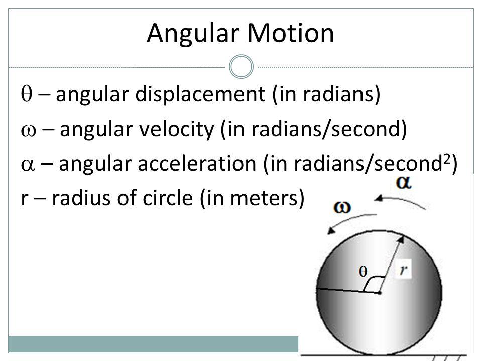 Angular Motion  – angular displacement (in radians)  – angular velocity (in radians/second)  – angular acceleration (in radians/second 2 ) r – radi