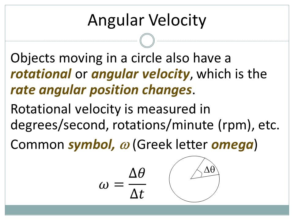 Angular Velocity Objects moving in a circle also have a rotational or angular velocity, which is the rate angular position changes. Rotational velocit